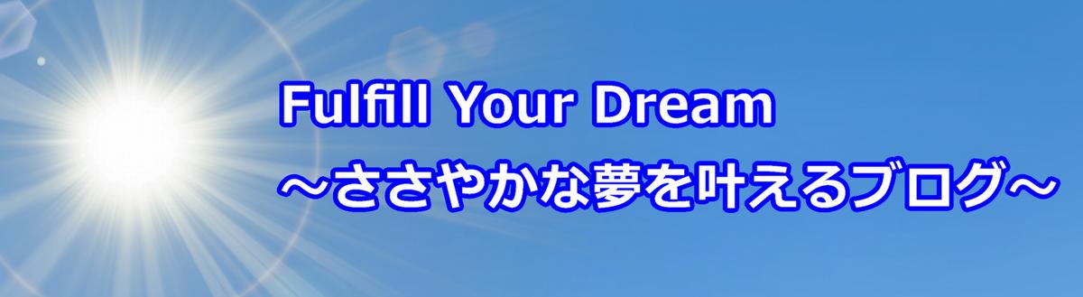 Fulfill Your Dream ~ささやかな夢を叶えるブログ~